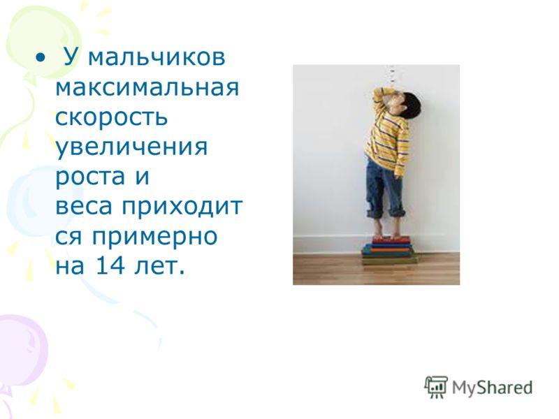 У мальчиков максимальная скорость увеличения роста и веса приходит ся примерно на 14 лет.