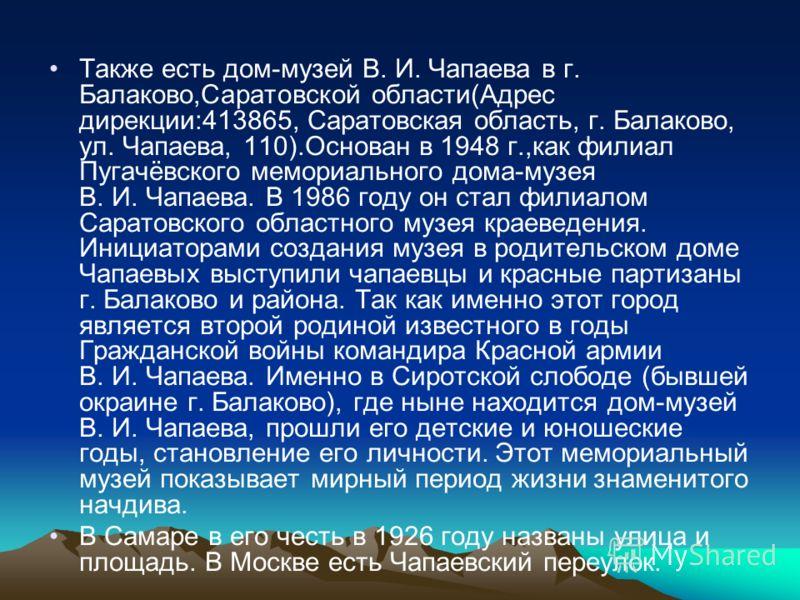Также есть дом-музей В. И. Чапаева в г. Балаково,Саратовской области(Адрес дирекции:413865, Саратовская область, г. Балаково, ул. Чапаева, 110).Основан в 1948 г.,как филиал Пугачёвского мемориального дома-музея В. И. Чапаева. В 1986 году он стал фили