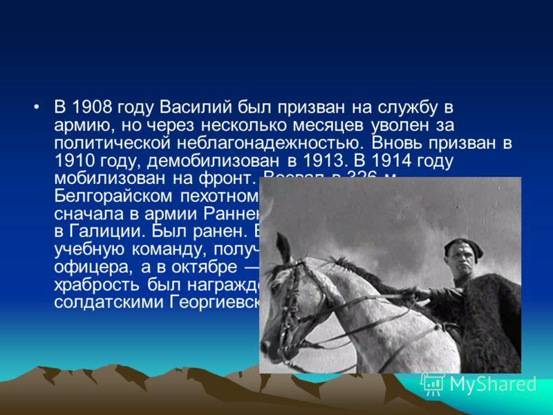 В 1908 году Василий был призван на службу в армию, но через несколько месяцев уволен за политической неблагонадежностью. Вновь призван в 1910 году, демобилизован в 1913. В 1914 году мобилизован на фронт. Воевал в 326-м Белгорайском пехотном полку 82-