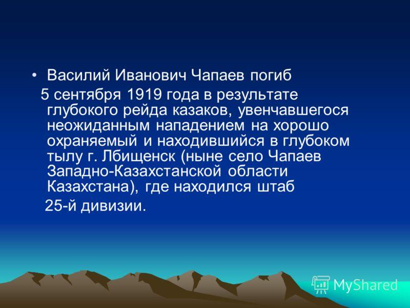 Василий Иванович Чапаев погиб 5 сентября 1919 года в результате глубокого рейда казаков, увенчавшегося неожиданным нападением на хорошо охраняемый и находившийся в глубоком тылу г. Лбищенск (ныне село Чапаев Западно-Казахстанской области Казахстана),