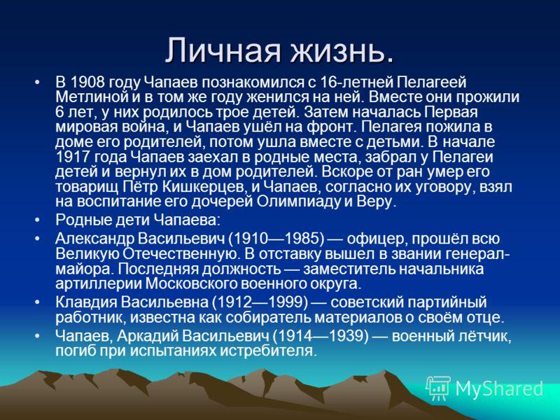 Личная жизнь. В 1908 году Чапаев познакомился с 16-летней Пелагеей Метлиной и в том же году женился на ней. Вместе они прожили 6 лет, у них родилось трое детей. Затем началась Первая мировая война, и Чапаев ушёл на фронт. Пелагея пожила в доме его ро