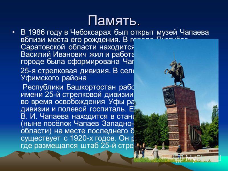 Память. В 1986 году в Чебоксарах был открыт музей Чапаева вблизи места его рождения. В городе Пугачёве Саратовской области находится дом-музей, где Василий Иванович жил и работал в 1919 году. В этом городе была сформирована Чапаевская 25-я стрелковая