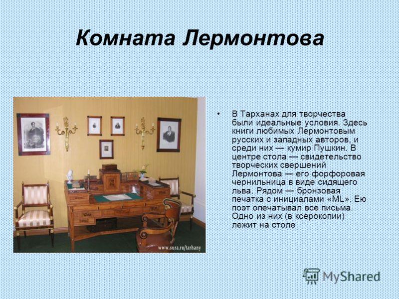 Комната Лермонтова В Тарханах для творчества были идеальные условия. Здесь книги любимых Лермонтовым русских и западных авторов, и среди них кумир Пушкин. В центре стола свидетельство творческих свершений Лермонтова его форфоровая чернильница в виде