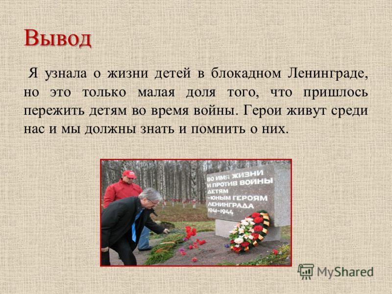 Вывод Я узнала о жизни детей в блокадном Ленинграде, но это только малая доля того, что пришлось пережить детям во время войны. Герои живут среди нас и мы должны знать и помнить о них.
