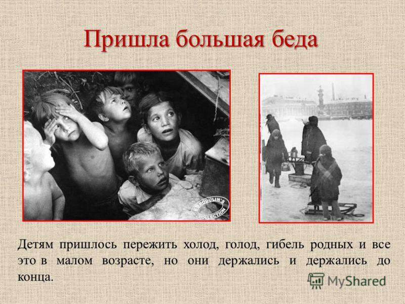 Пришла большая беда Детям пришлось пережить холод, голод, гибель родных и все это в малом возрасте, но они держались и держались до конца.