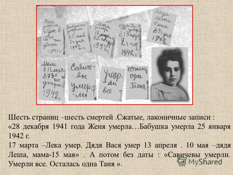 Шесть страниц –шесть смертей.Сжатые, лаконичные записи : «28 декабря 1941 года Женя умерла…Бабушка умерла 25 января 1942 г. 17 марта –Лека умер. Дядя Вася умер 13 апреля. 10 мая –дядя Леша, мама-15 мая». А потом без даты : «Савичевы умерли. Умерли вс