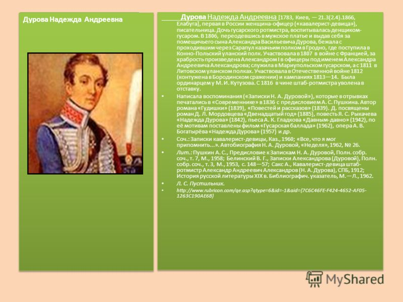Дурова Надежда Андреевна [1783, Киев, 21.3(2.4).1866, Елабуга], первая в России женщина-офицер («кавалерист-девица»), писательница. Дочь гусарского ротмистра, воспитывалась денщиком- гусаром. В 1806, переодевшись в мужское платье и выдав себя за поме