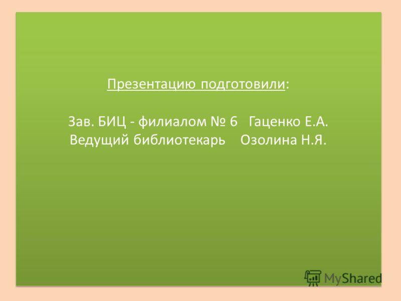 Презентацию подготовили: Зав. БИЦ - филиалом 6 Гаценко Е.А. Ведущий библиотекарь Озолина Н.Я.