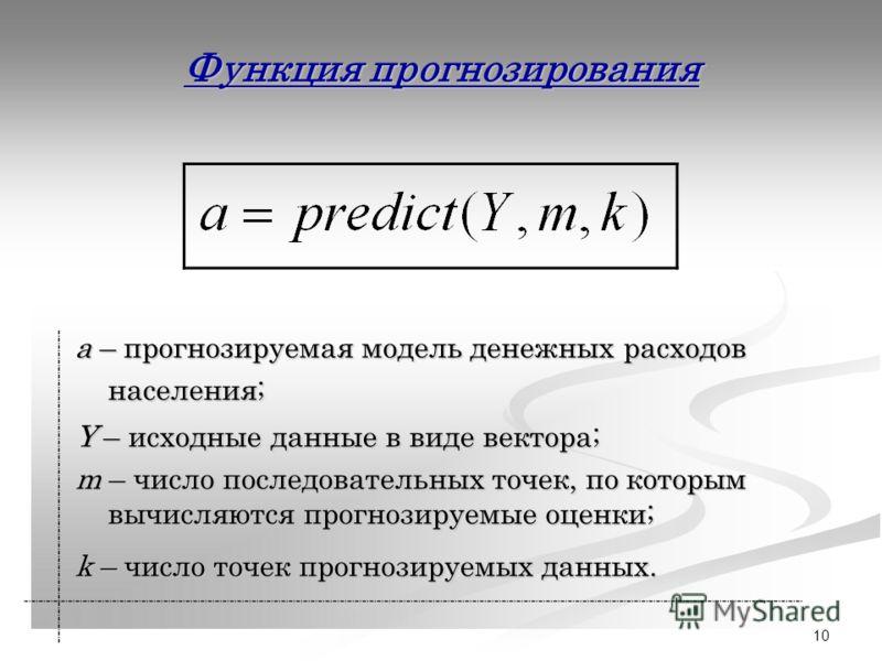10 Функция прогнозирования a – прогнозируемая модель денежных расходов населения; Y – исходные данные в виде вектора; m – число последовательных точек, по которым вычисляются прогнозируемые оценки; k – число точек прогнозируемых данных.