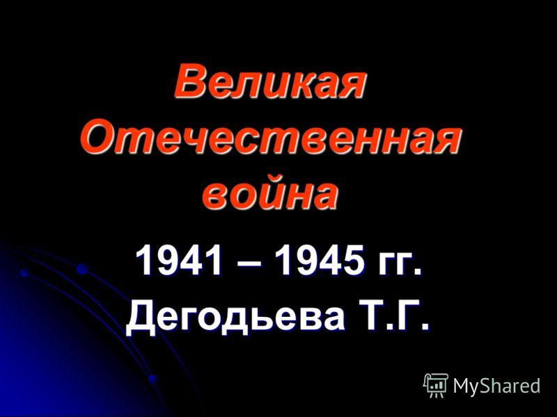 Великая Отечественная война 1941 – 1945 гг. Дегодьева Т.Г.