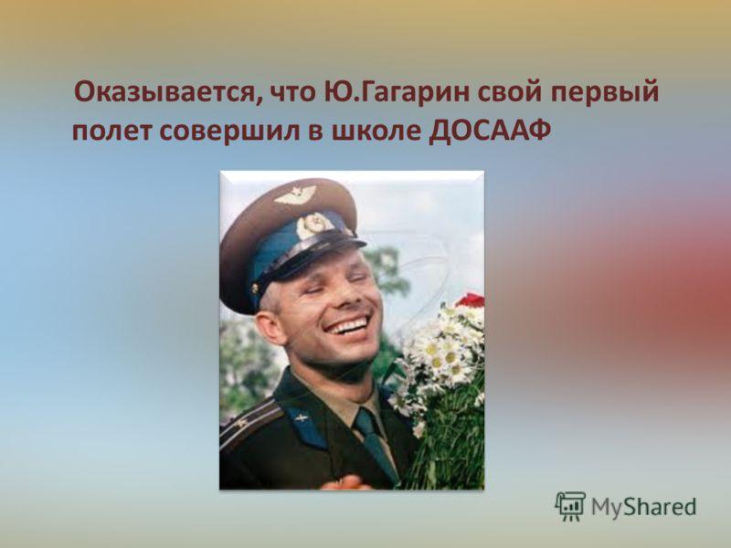 Оказывается, что Ю.Гагарин свой первый полет совершил в школе ДОСААФ