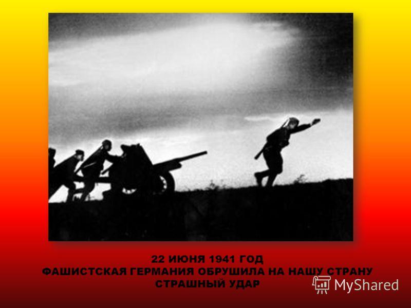 22 ИЮНЯ 1941 ГОД ФАШИСТСКАЯ ГЕРМАНИЯ ОБРУШИЛА НА НАШУ СТРАНУ СТРАШНЫЙ УДАР