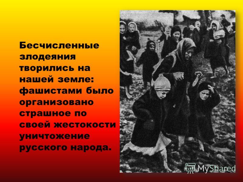 Бесчисленные злодеяния творились на нашей земле: фашистами было организовано страшное по своей жестокости уничтожение русского народа.