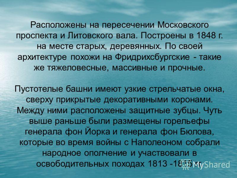 Расположены на пересечении Московского проспекта и Литовского вала. Построены в 1848 г. на месте старых, деревянных. По своей архитектуре похожи на Фридрихсбургские - такие же тяжеловесные, массивные и прочные. Пустотелые башни имеют узкие стрельчаты