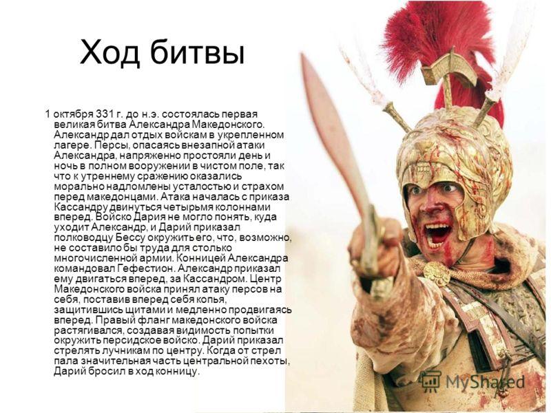 Ход битвы 1 октября 331 г. до н.э. состоялась первая великая битва Александра Македонского. Александр дал отдых войскам в укрепленном лагере. Персы, опасаясь внезапной атаки Александра, напряженно простояли день и ночь в полном вооружении в чистом по