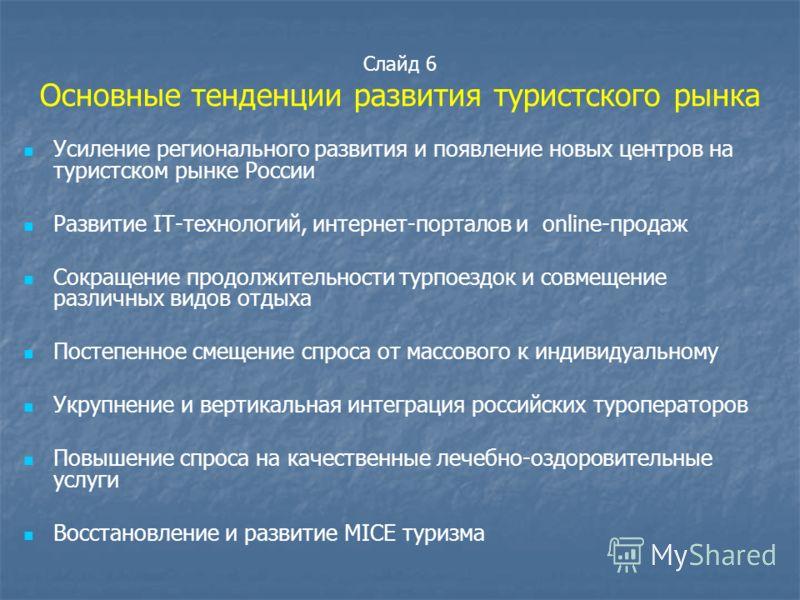 Слайд 6 Основные тенденции развития туристского рынка Усиление регионального развития и появление новых центров на туристском рынке России Развитие IT-технологий, интернет-порталов и online-продаж Сокращение продолжительности турпоездок и совмещение