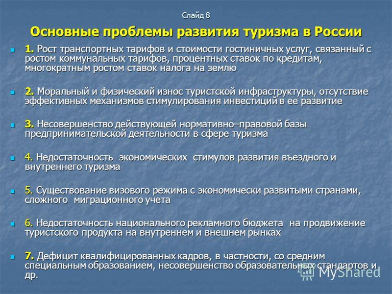 Слайд 8 Основные проблемы развития туризма в России 1. Рост транспортных тарифов и стоимости гостиничных услуг, связанный с ростом коммунальных тарифов, процентных ставок по кредитам, многократным ростом ставок налога на землю 1. Рост транспортных та