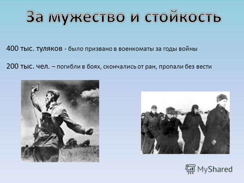 400 тыс. туляков - было призвано в военкоматы за годы войны 200 тыс. чел. – погибли в боях, скончались от ран, пропали без вести