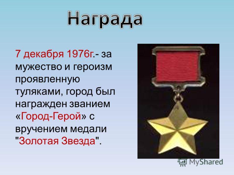 7 декабря 1976г.- за мужество и героизм проявленную туляками, город был награжден званием «Город-Герой» с вручением медали Золотая Звезда.