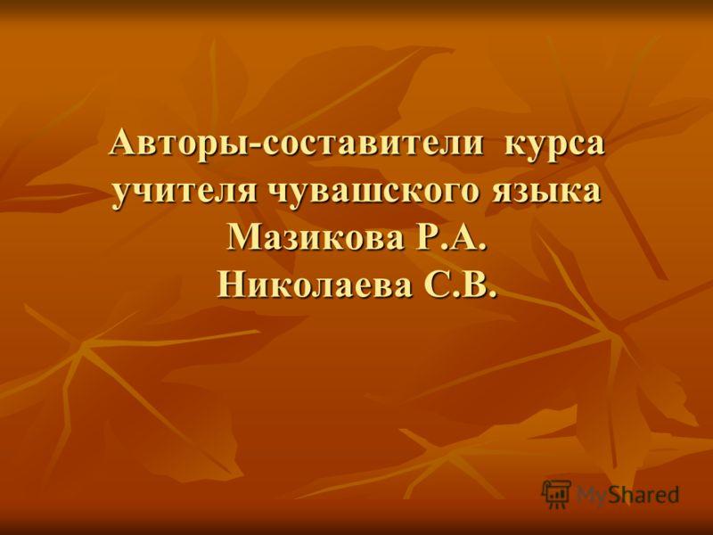 Авторы-составители курса учителя чувашского языка Мазикова Р.А. Николаева С.В.
