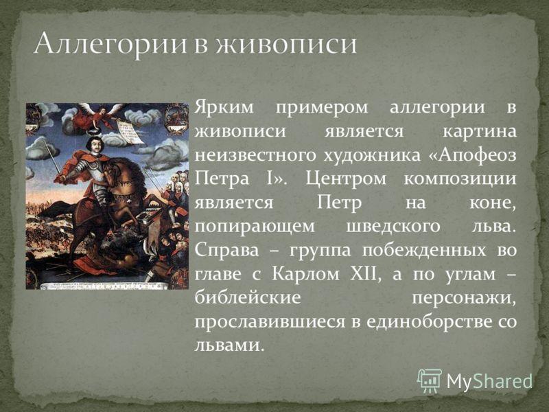 Ярким примером аллегории в живописи является картина неизвестного художника «Апофеоз Петра I». Центром композиции является Петр на коне, попирающем шведского льва. Справа – группа побежденных во главе с Карлом XII, а по углам – библейские персонажи,