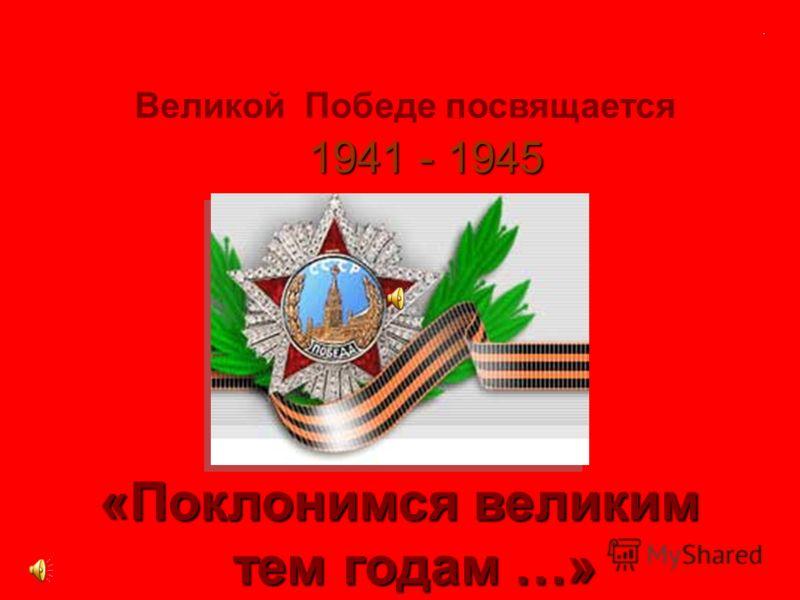 Великой Победе посвящается 1941 - 1945 «Поклонимся великим тем годам …» тем годам …».