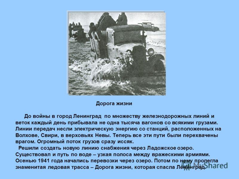 Дорога жизни До войны в город Ленинград по множеству железнодорожных линий и веток каждый день прибывала не одна тысяча вагонов со всякими грузами. Линии передач несли электрическую энергию со станций, расположенных на Волхове, Свири, в верховьях Нев