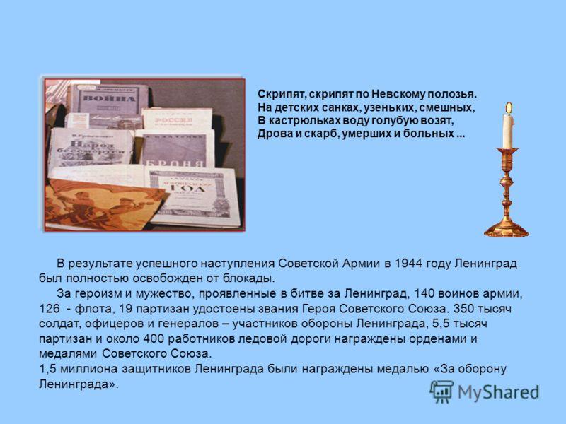 В результате успешного наступления Советской Армии в 1944 году Ленинград был полностью освобожден от блокады. За героизм и мужество, проявленные в битве за Ленинград, 140 воинов армии, 126 - флота, 19 партизан удостоены звания Героя Советского Союза.