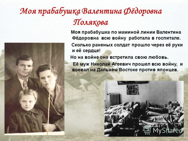 Моя прабабушка по маминой линии Валентина Фёдоровна всю войну работала в госпитале. Сколько раненых солдат прошло через её руки и её сердце! Но на войне она встретила свою любовь. Её муж Николай Агеевич прошел всю войну, и воевал на Дальнем Востоке п