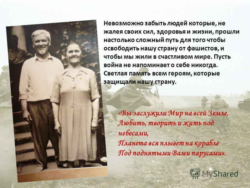 Невозможно забыть людей которые, не жалея своих сил, здоровья и жизни, прошли настолько сложный путь для того чтобы освободить нашу страну от фашистов, и чтобы мы жили в счастливом мире. Пусть война не напоминает о себе никогда. Светлая память всем г