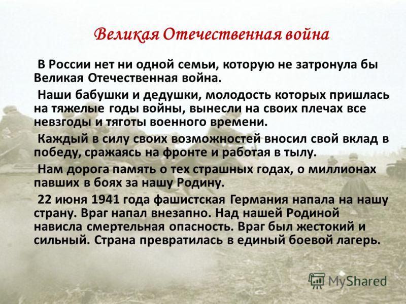 Великая Отечественная война В России нет ни одной семьи, которую не затронула бы Великая Отечественная война. Наши бабушки и дедушки, молодость которых пришлась на тяжелые годы войны, вынесли на своих плечах все невзгоды и тяготы военного времени. Ка