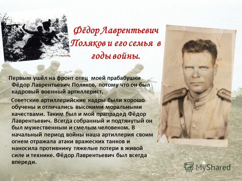 Первым ушёл на фронт отец моей прабабушки Фёдор Лаврентьевич Поляков, потому что он был кадровый военный артиллерист. Советские артиллерийские кадры были хорошо обучены и отличались высокими моральными качествами. Таким был и мой прапрадед Фёдор Лавр