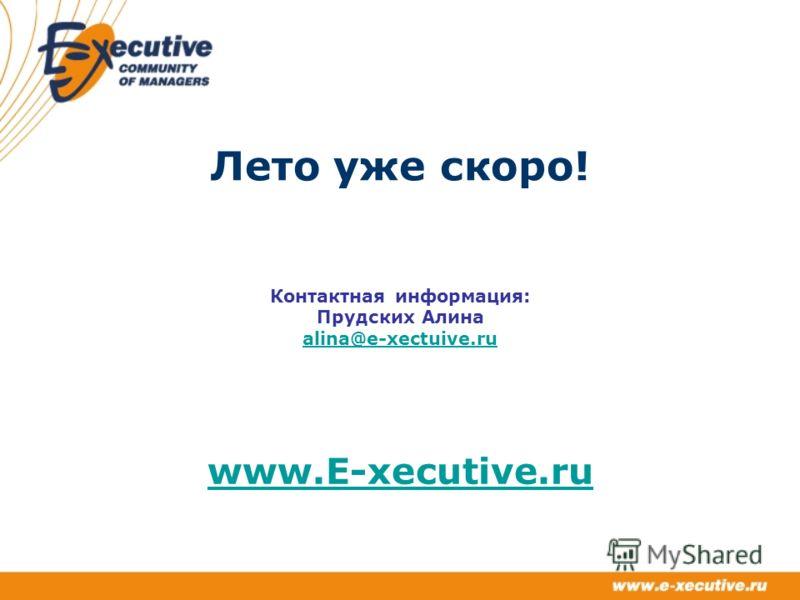 Лето уже скоро! Контактная информация: Прудских Алина alina@e-xectuive.ru alina@e-xectuive.ru www.E-xecutive.ru