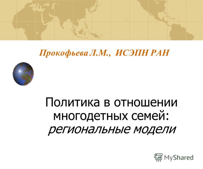 Прокофьева Л.M., ИСЭПН РАН Политика в отношении многодетных семей: региональные модели