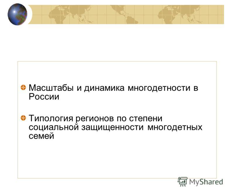 Масштабы и динамика многодетности в России Типология регионов по степени социальной защищенности многодетных семей