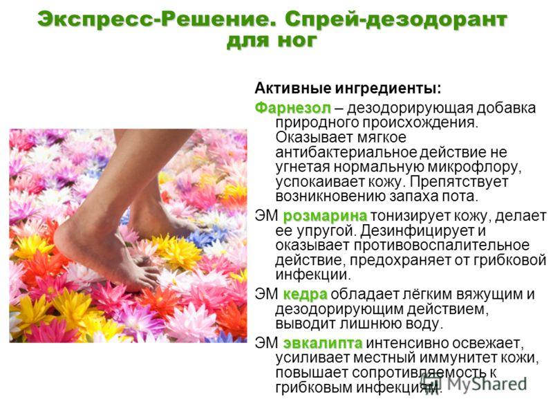 Экспресс-Решение. Спрей-дезодорант для ног Активные ингредиенты: Фарнезол Фарнезол – дезодорирующая добавка природного происхождения. Оказывает мягкое антибактериальное действие не угнетая нормальную микрофлору, успокаивает кожу. Препятствует возникн
