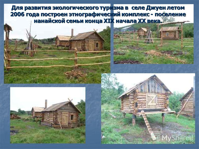 Для развития экологического туризма в селе Джуен летом 2006 года построен этнографический комплекс - поселение нанайской семьи конца ХIX начала XX века.