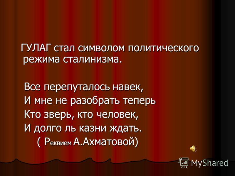 ГУЛАГ стал символом политического режима сталинизма. ГУЛАГ стал символом политического режима сталинизма. Все перепуталось навек, Все перепуталось навек, И мне не разобрать теперь И мне не разобрать теперь Кто зверь, кто человек, Кто зверь, кто челов