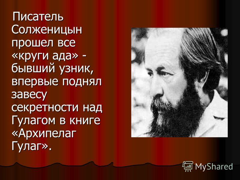 Писатель Солженицын прошел все «круги ада» - бывший узник, впервые поднял завесу секретности над Гулагом в книге «Архипелаг Гулаг». Писатель Солженицын прошел все «круги ада» - бывший узник, впервые поднял завесу секретности над Гулагом в книге «Архи