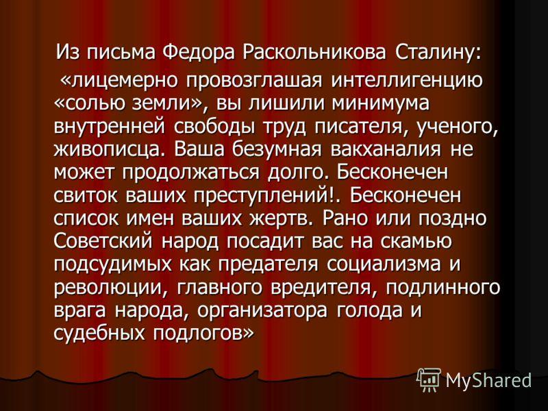 Из письма Федора Раскольникова Сталину: Из письма Федора Раскольникова Сталину: «лицемерно провозглашая интеллигенцию «солью земли», вы лишили минимума внутренней свободы труд писателя, ученого, живописца. Ваша безумная вакханалия не может продолжать