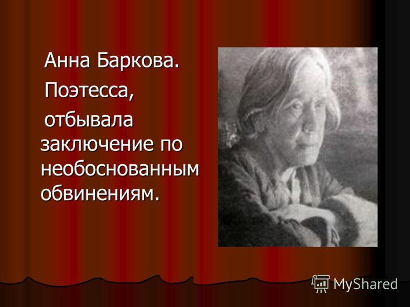 Анна Баркова. Анна Баркова. Поэтесса, Поэтесса, отбывала заключение по необоснованным обвинениям. отбывала заключение по необоснованным обвинениям.