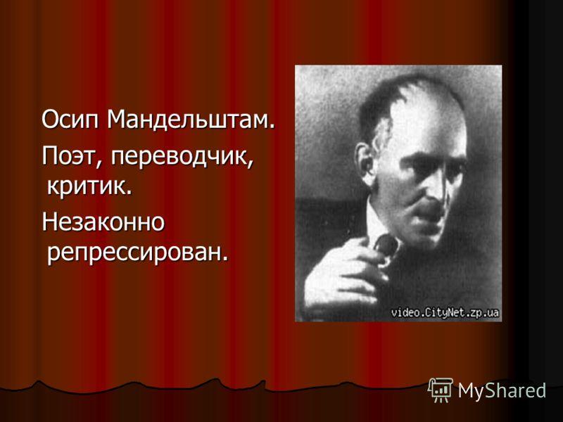 Осип Мандельштам. Осип Мандельштам. Поэт, переводчик, критик. Поэт, переводчик, критик. Незаконно репрессирован. Незаконно репрессирован.
