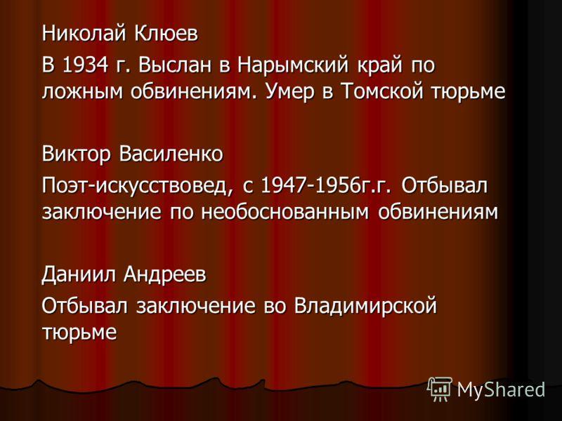 Николай Клюев Николай Клюев В 1934 г. Выслан в Нарымский край по ложным обвинениям. Умер в Томской тюрьме В 1934 г. Выслан в Нарымский край по ложным обвинениям. Умер в Томской тюрьме Виктор Василенко Виктор Василенко Поэт-искусствовед, с 1947-1956г.