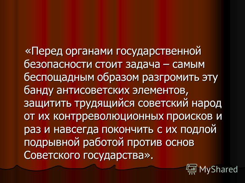 «Перед органами государственной безопасности стоит задача – самым беспощадным образом разгромить эту банду антисоветских элементов, защитить трудящийся советский народ от их контрреволюционных происков и раз и навсегда покончить с их подлой подрывной