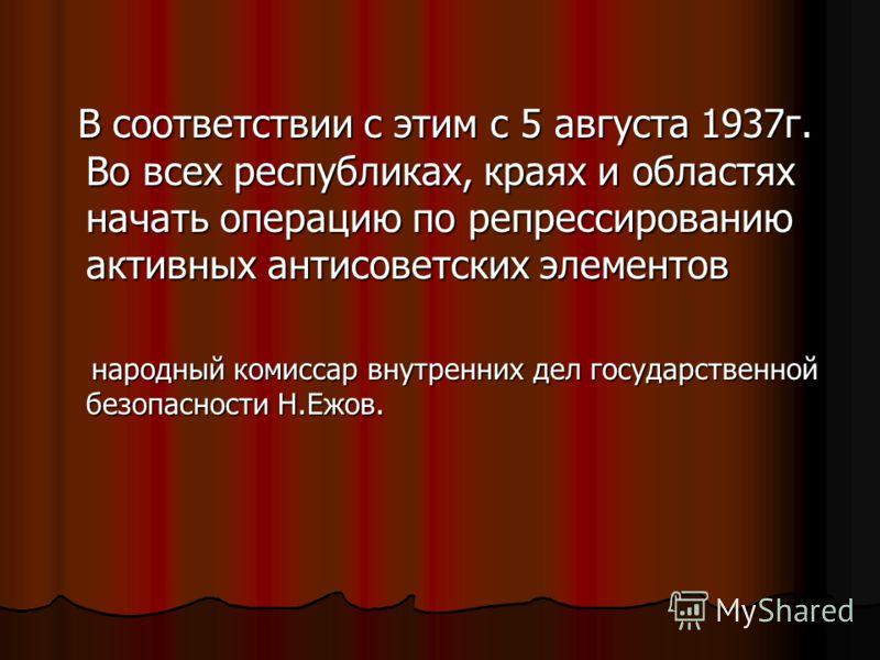 В соответствии с этим с 5 августа 1937г. Во всех республиках, краях и областях начать операцию по репрессированию активных антисоветских элементов В соответствии с этим с 5 августа 1937г. Во всех республиках, краях и областях начать операцию по репре