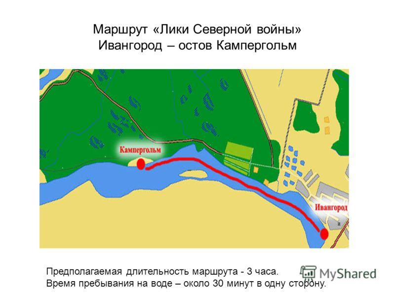 Маршрут «Лики Северной войны» Ивангород – остов Кампергольм Предполагаемая длительность маршрута - 3 часа. Время пребывания на воде – около 30 минут в одну сторону.