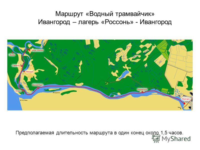 Маршрут «Водный трамвайчик» Ивангород – лагерь «Россонь» - Ивангород Предполагаемая длительность маршрута в один конец около 1,5 часов.