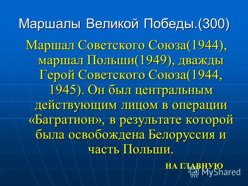 Маршалы Великой Победы.(300) Маршал Советского Союза(1944), маршал Польши(1949), дважды Герой Советского Союза(1944, 1945). Он был центральным действующим лицом в операции «Багратион», в результате которой была освобождена Белоруссия и часть Польши.