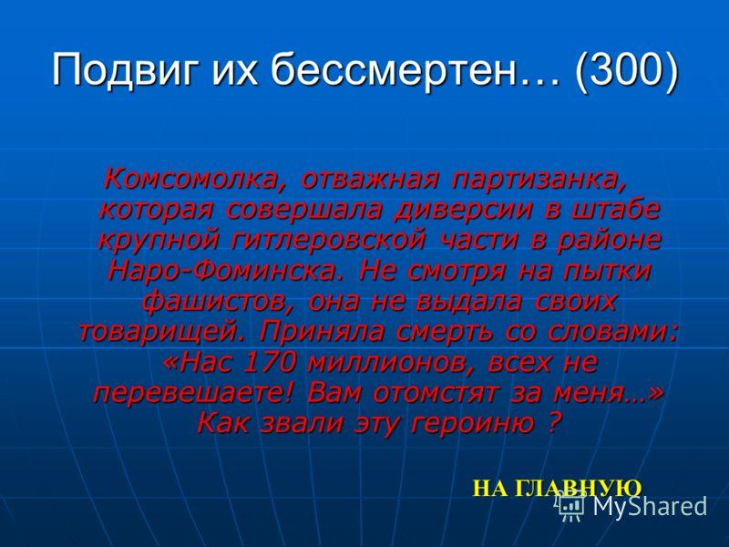 Подвиг их бессмертен… (300) Комсомолка, отважная партизанка, которая совершала диверсии в штабе крупной гитлеровской части в районе Наро-Фоминска. Не смотря на пытки фашистов, она не выдала своих товарищей. Приняла смерть со словами: «Нас 170 миллион