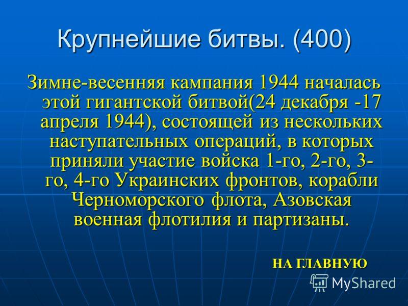 Крупнейшие битвы. (400) Зимне-весенняя кампания 1944 началась этой гигантской битвой(24 декабря -17 апреля 1944), состоящей из нескольких наступательных операций, в которых приняли участие войска 1-го, 2-го, 3- го, 4-го Украинских фронтов, корабли Че